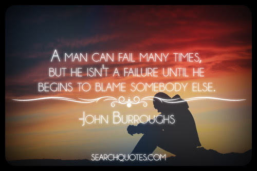 A man can fail many times. but he isn't a failure until he begins to blame somebody else.  - John Burroughs