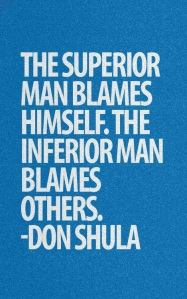 """The superior man blames himself. The inferior man blames others."" - Don Shula"