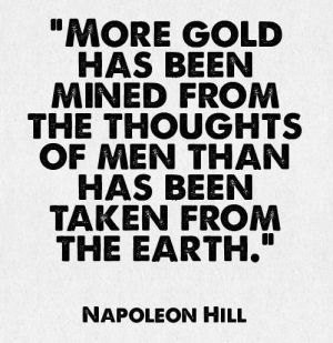 "More gold has been mined from the thoughts of men than has ever been taken from the earth."" - Napolean Hill"