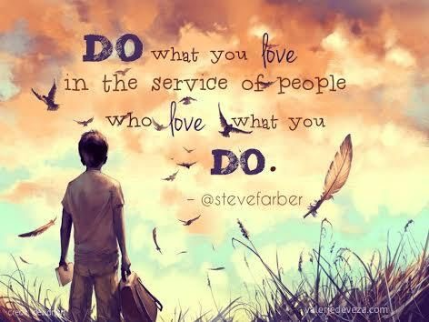 Do what you love in the service of people who love what you do