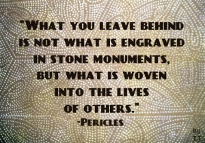 What you leave behind is not what is engraved in stone monuments, but what is woven into the lives of others pericles