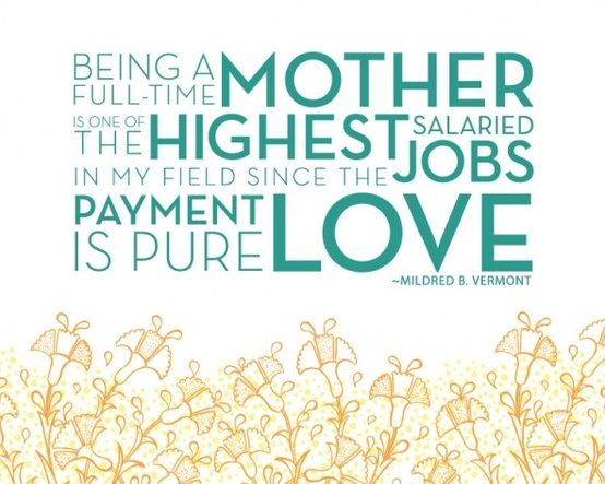 Mildred B. Vermont Being a full-time mother is one of the highest salaried jobs... since the payment is pure love.