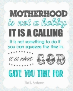 """Motherhood is not a hobby, it is a calling...It is not something to do if you can squeeze the time in, it is what God gave us time for."""