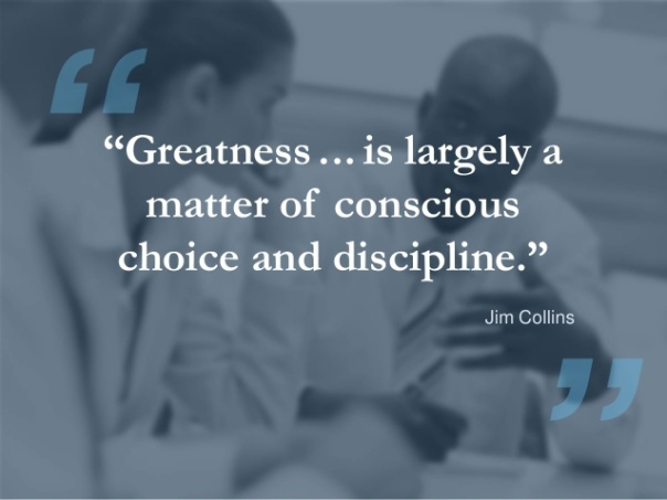 greatness is largely a matter of conscious choice and discipline