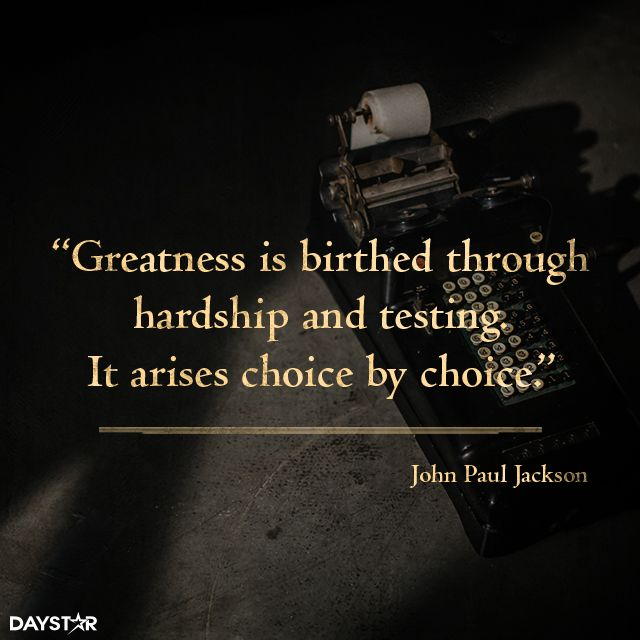 Greatness is birthed through hardship and testing. It arises choice by choice