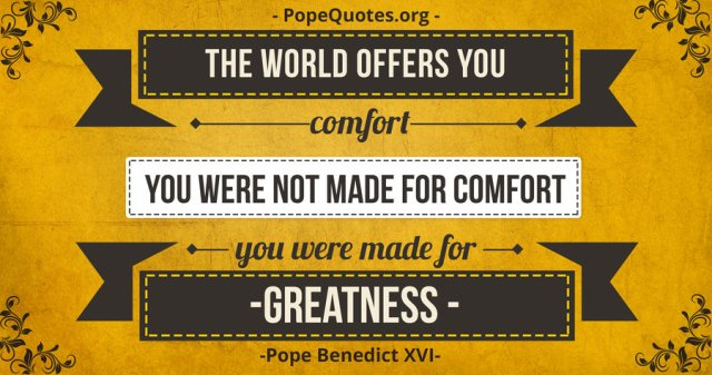 The world promises you comfort, but you were not made for comfort. You were made for greatness