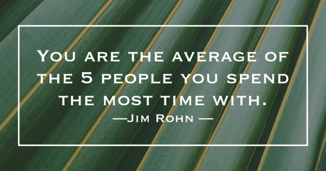 "You are the average of the 5 people you spend the most time with."" -Jim Rohn"